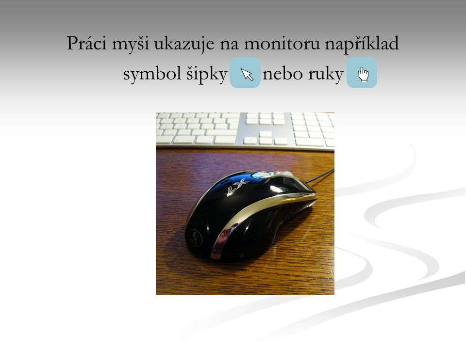 Práci myši ukazuje na monitoru například symbol šipkynebo ruky