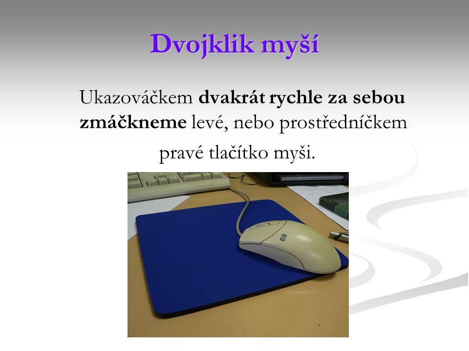 Dvojklik myší Ukazováčkem dvakrát rychle za sebou zmáčkneme levé, nebo prostředníčkem pravé tlačítko myši.