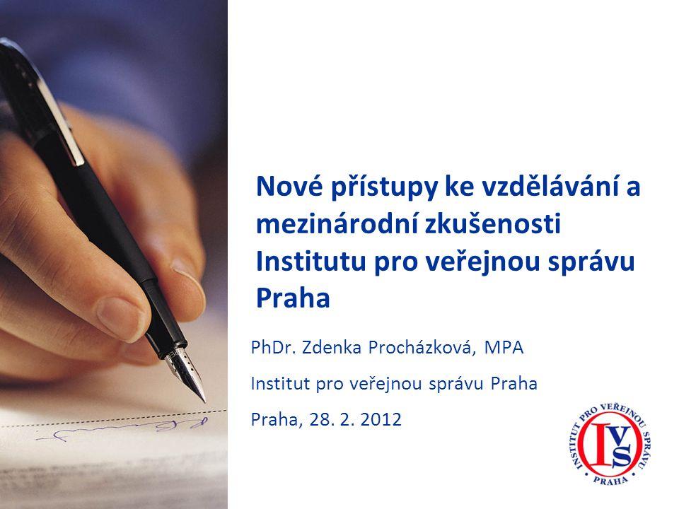 Nové přístupy ke vzdělávání a mezinárodní zkušenosti Institutu pro veřejnou správu Praha PhDr. Zdenka Procházková, MPA Institut pro veřejnou správu Pr