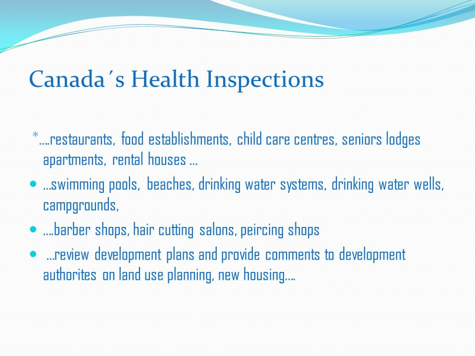 Canada´s Health Inspections *….restaurants, food establishments, child care centres, seniors lodges apartments, rental houses … …swimming pools, beaches, drinking water systems, drinking water wells, campgrounds, ….barber shops, hair cutting salons, peircing shops …review development plans and provide comments to development authorites on land use planning, new housing….