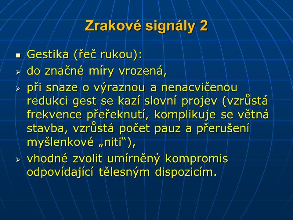 """Zrakové signály 2 Gestika (řeč rukou): Gestika (řeč rukou):  do značné míry vrozená,  při snaze o výraznou a nenacvičenou redukci gest se kazí slovní projev (vzrůstá frekvence přeřeknutí, komplikuje se větná stavba, vzrůstá počet pauz a přerušení myšlenkové """"niti ),  vhodné zvolit umírněný kompromis odpovídající tělesným dispozicím."""