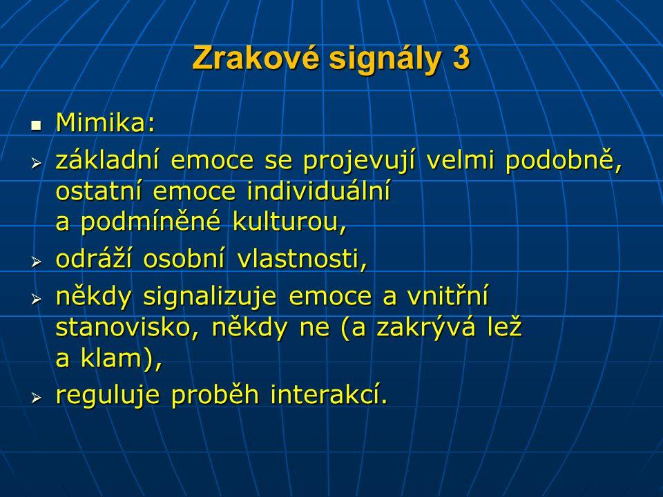 Zrakové signály 3 Mimika: Mimika:  základní emoce se projevují velmi podobně, ostatní emoce individuální a podmíněné kulturou,  odráží osobní vlastnosti,  někdy signalizuje emoce a vnitřní stanovisko, někdy ne (a zakrývá lež a klam),  reguluje proběh interakcí.