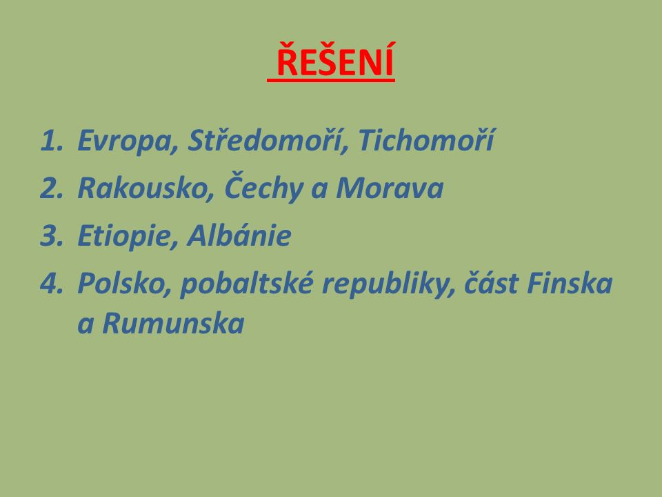 ŘEŠENÍ 1.Evropa, Středomoří, Tichomoří 2.Rakousko, Čechy a Morava 3.Etiopie, Albánie 4.Polsko, pobaltské republiky, část Finska a Rumunska