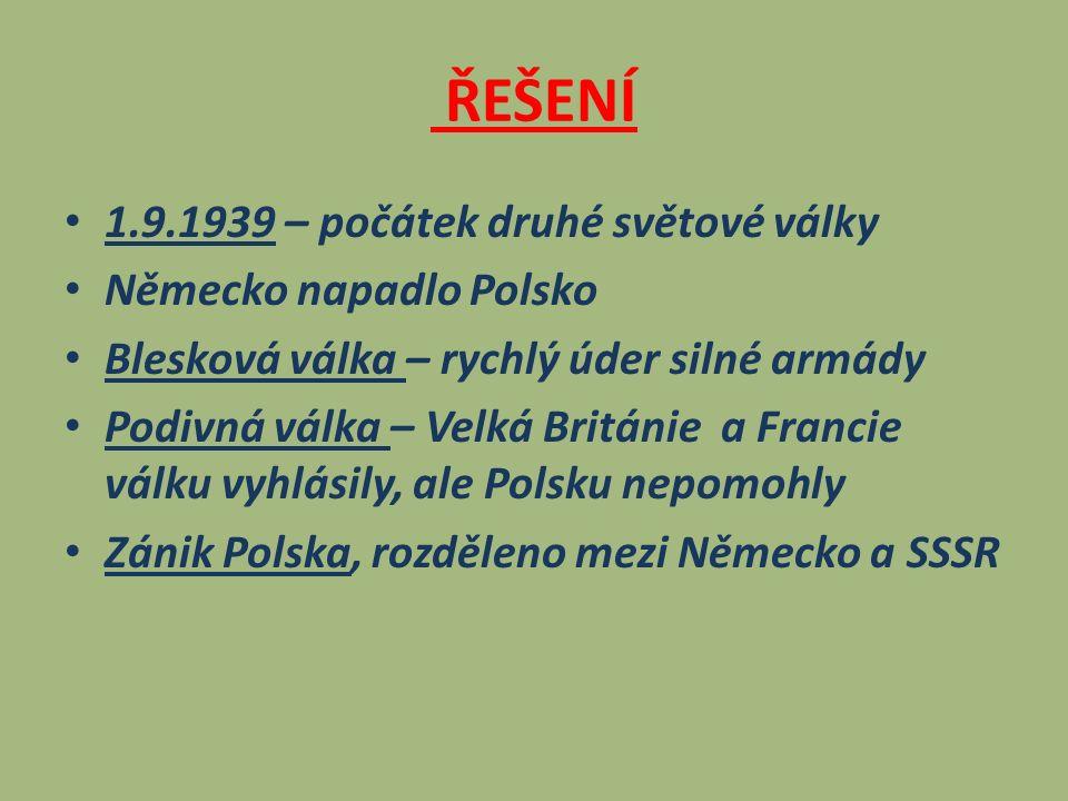 ŘEŠENÍ 1.9.1939 – počátek druhé světové války Německo napadlo Polsko Blesková válka – rychlý úder silné armády Podivná válka – Velká Británie a Francie válku vyhlásily, ale Polsku nepomohly Zánik Polska, rozděleno mezi Německo a SSSR