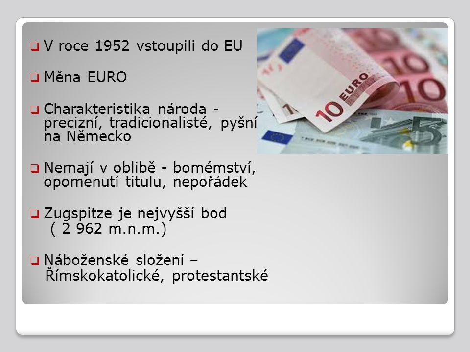  V roce 1952 vstoupili do EU  Měna EURO  Charakteristika národa - precizní, tradicionalisté, pyšní na Německo  Nemají v oblibě - bomémství, opomenutí titulu, nepořádek  Zugspitze je nejvyšší bod ( 2 962 m.n.m.)  Náboženské složení – Římskokatolické, protestantské