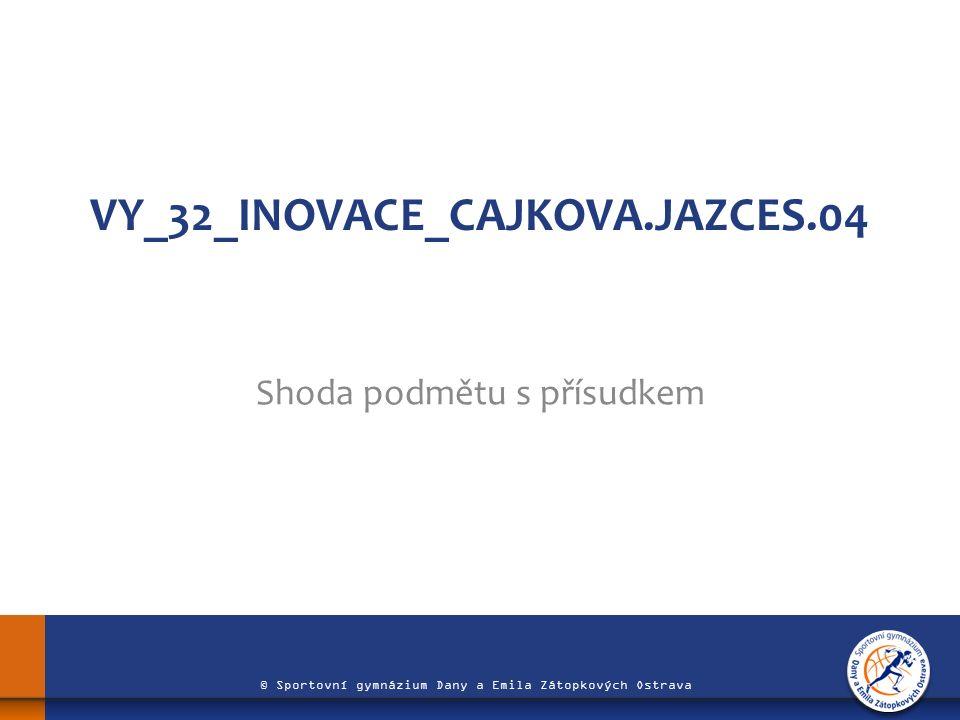 © Sportovní gymnázium Dany a Emila Zátopkových Ostrava VY_32_INOVACE_CAJKOVA.JAZCES.04 Shoda podmětu s přísudkem