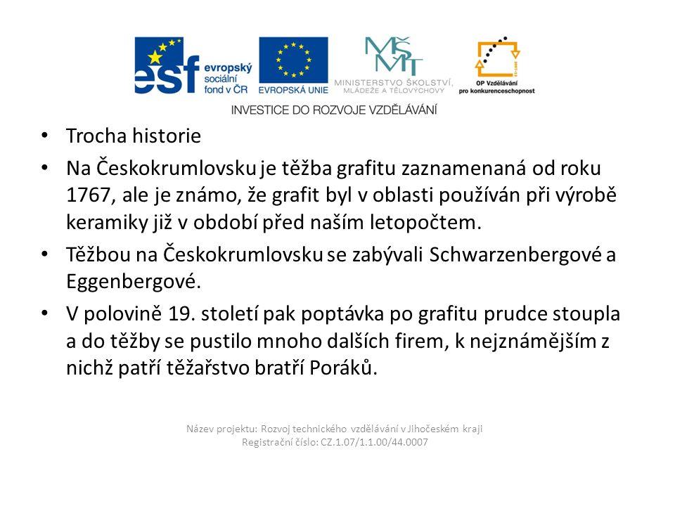 Název projektu: Rozvoj technického vzdělávání v Jihočeském kraji Registrační číslo: CZ.1.07/1.1.00/44.0007 Trocha historie Na Českokrumlovsku je těžba grafitu zaznamenaná od roku 1767, ale je známo, že grafit byl v oblasti používán při výrobě keramiky již v období před naším letopočtem.