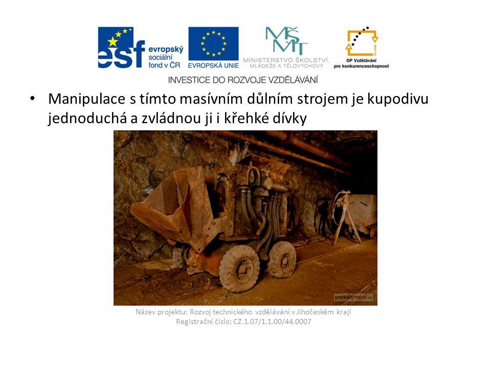 Název projektu: Rozvoj technického vzdělávání v Jihočeském kraji Registrační číslo: CZ.1.07/1.1.00/44.0007 Manipulace s tímto masívním důlním strojem je kupodivu jednoduchá a zvládnou ji i křehké dívky