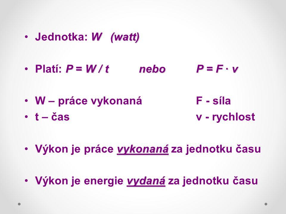 W(watt)Jednotka: W(watt) P = W / tneboP = F · vPlatí: P = W / tneboP = F · v W – práce vykonanáF - síla t – časv - rychlost vykonanáVýkon je práce vykonaná za jednotku času vydanáVýkon je energie vydaná za jednotku času