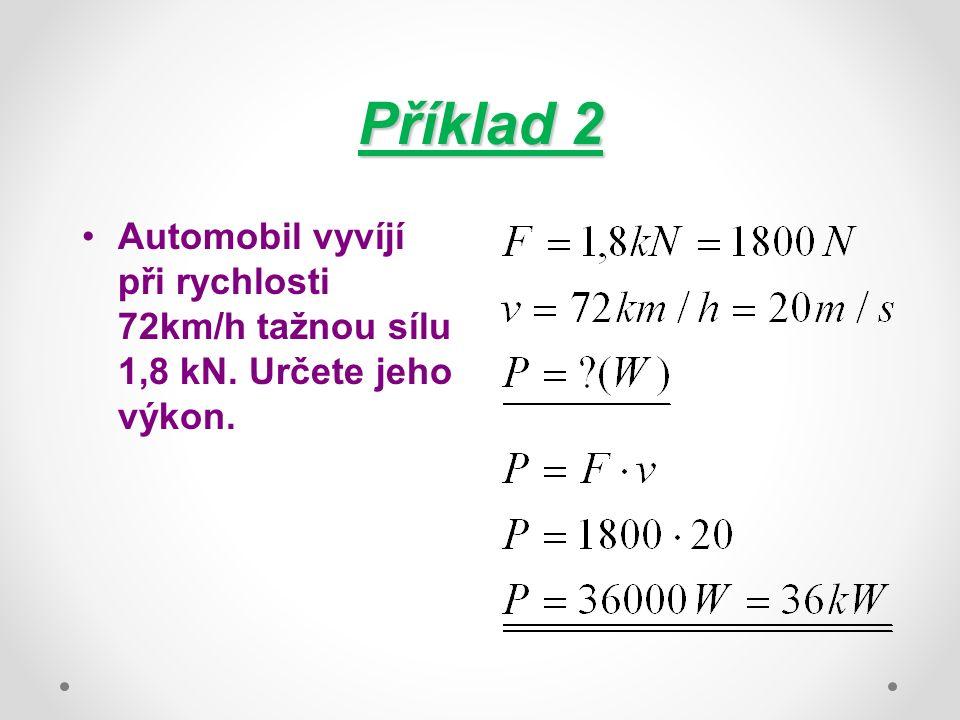 Příklad 2 Automobil vyvíjí při rychlosti 72km/h tažnou sílu 1,8 kN. Určete jeho výkon.