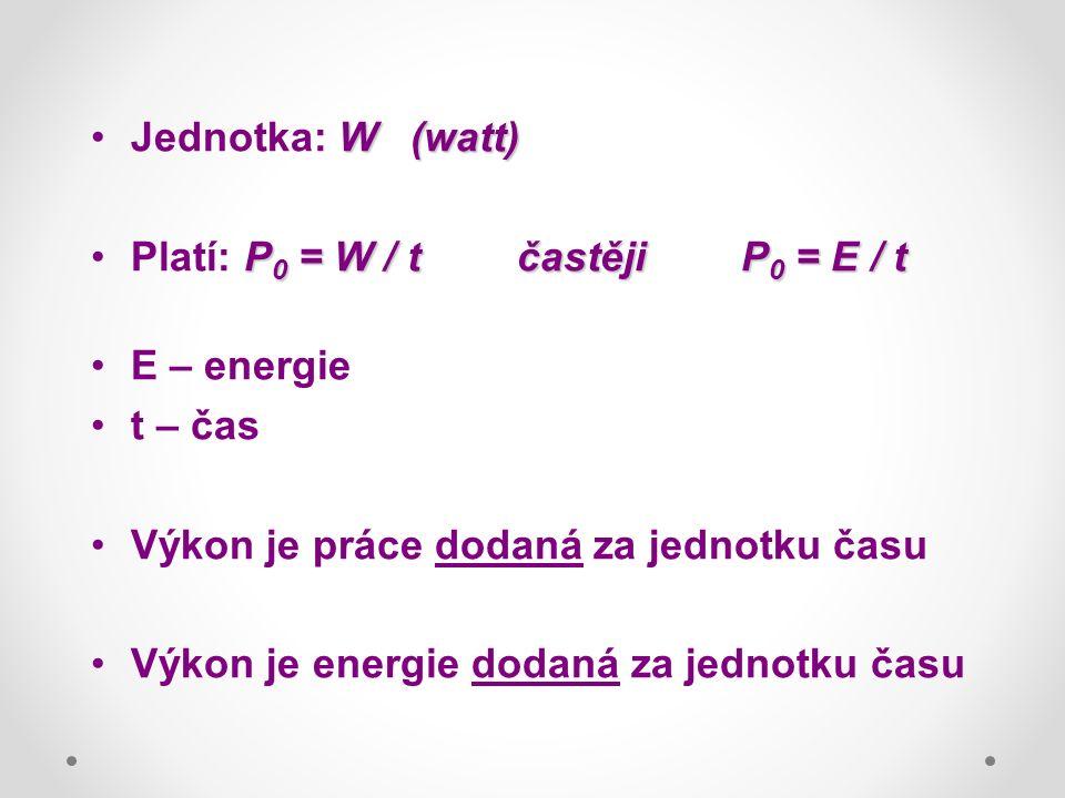 W(watt)Jednotka: W(watt) P 0 = W / tčastěji P 0 = E / tPlatí: P 0 = W / tčastěji P 0 = E / t E – energie t – čas Výkon je práce dodaná za jednotku času Výkon je energie dodaná za jednotku času