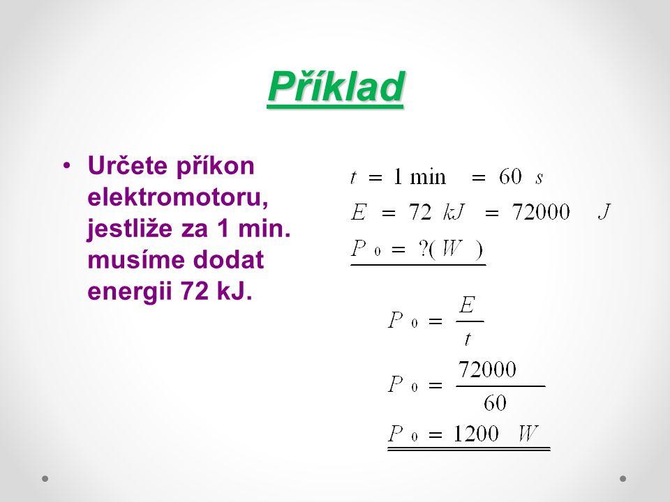 Příklad Určete příkon elektromotoru, jestliže za 1 min. musíme dodat energii 72 kJ.