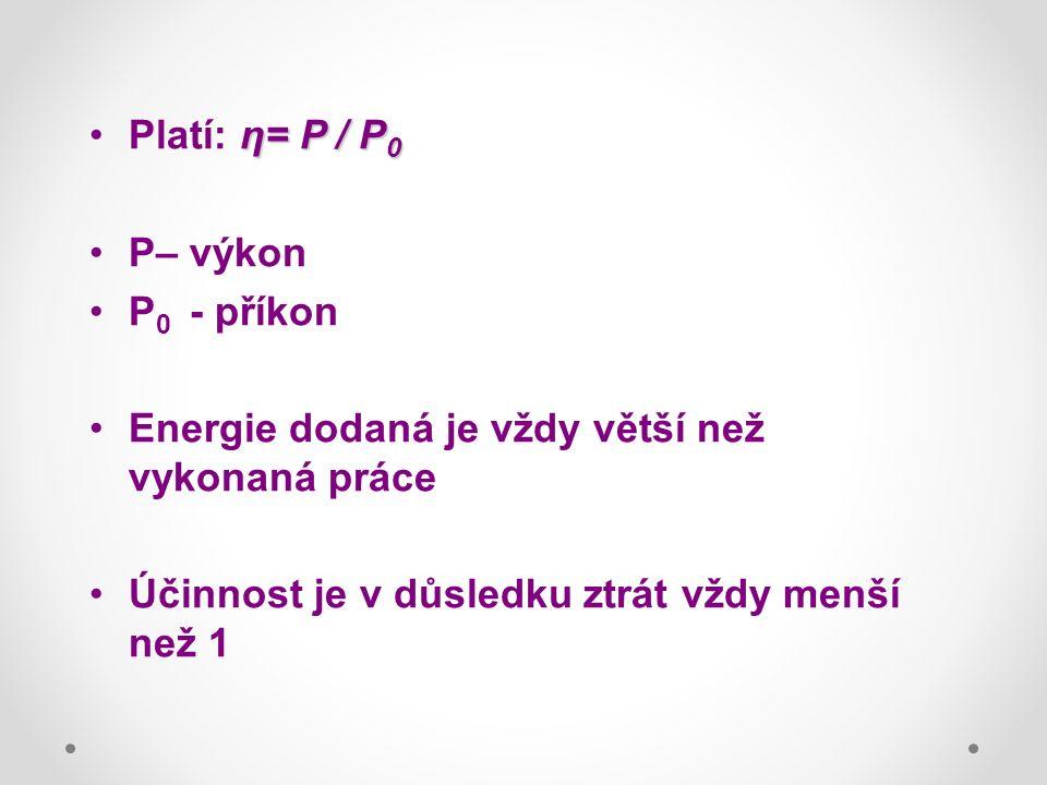 η= P / P 0Platí: η= P / P 0 P– výkon P 0 - příkon Energie dodaná je vždy větší než vykonaná práce Účinnost je v důsledku ztrát vždy menší než 1