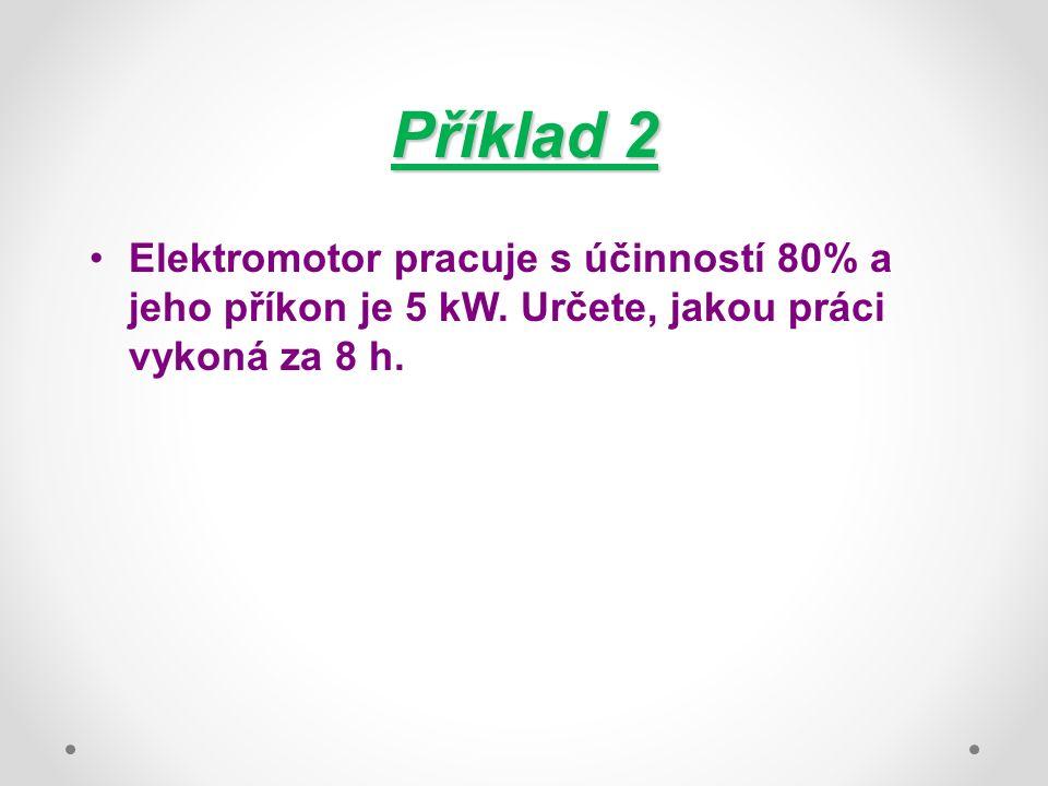 Příklad 2 Elektromotor pracuje s účinností 80% a jeho příkon je 5 kW.