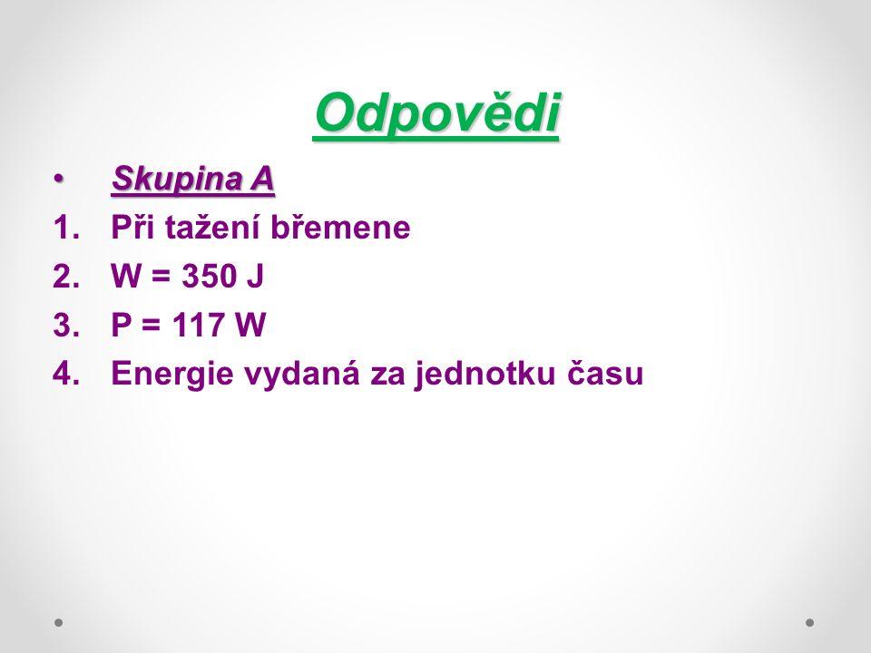 Odpovědi Skupina ASkupina A 1.Při tažení břemene 2.W = 350 J 3.P = 117 W 4.Energie vydaná za jednotku času