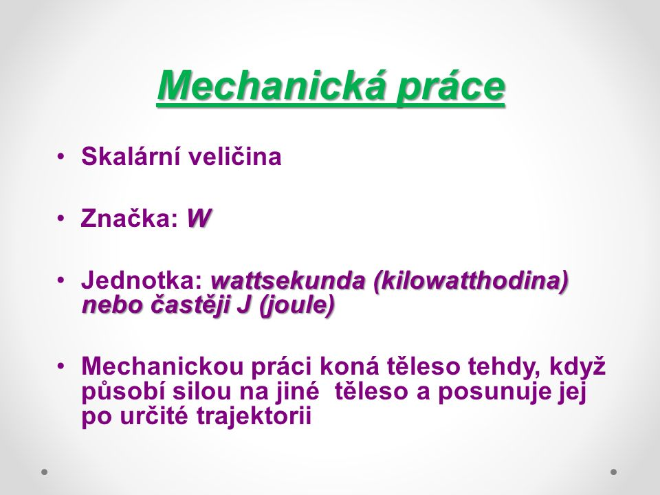 Mechanická práce Skalární veličina WZnačka: W wattsekunda (kilowatthodina) nebo častěji J (joule)Jednotka: wattsekunda (kilowatthodina) nebo častěji J (joule) Mechanickou práci koná těleso tehdy, když působí silou na jiné těleso a posunuje jej po určité trajektorii