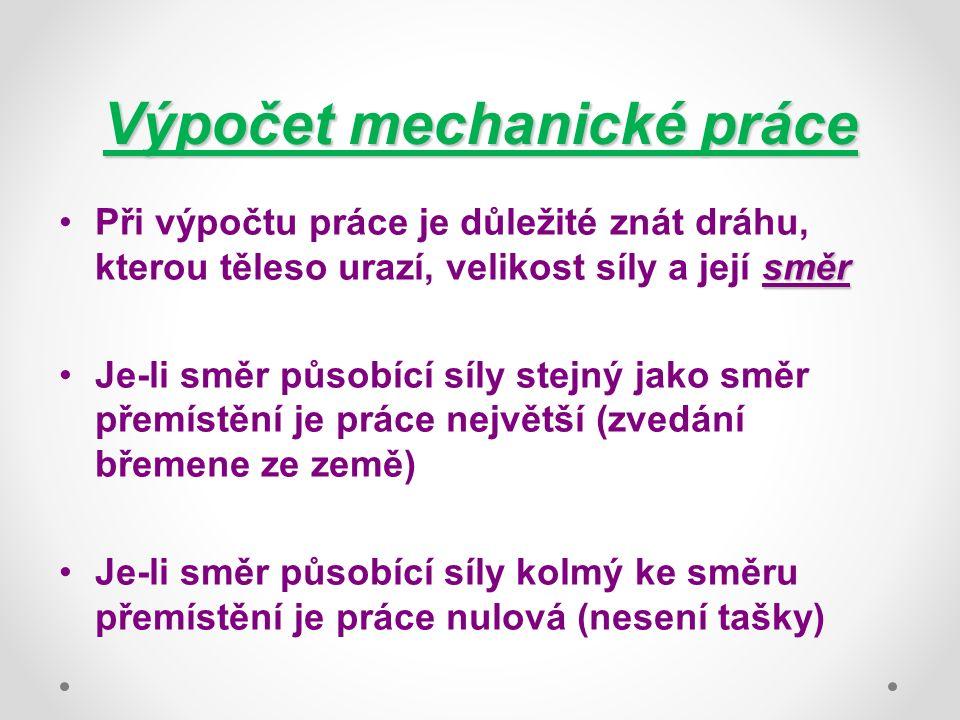 Výpočet mechanické práce směrPři výpočtu práce je důležité znát dráhu, kterou těleso urazí, velikost síly a její směr Je-li směr působící síly stejný jako směr přemístění je práce největší (zvedání břemene ze země) Je-li směr působící síly kolmý ke směru přemístění je práce nulová (nesení tašky)