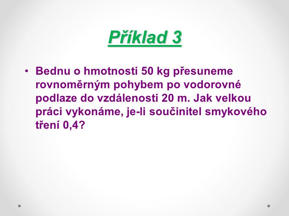 Příklad 3 Bednu o hmotnosti 50 kg přesuneme rovnoměrným pohybem po vodorovné podlaze do vzdálenosti 20 m.