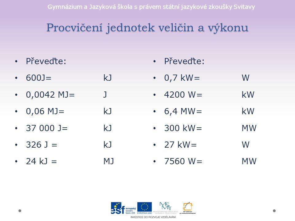 Gymnázium a Jazyková škola s právem státní jazykové zkoušky Svitavy Procvičení jednotek veličin a výkonu Převeďte: 0,7 kW= W 4200 W=kW 6,4 MW= kW 300 kW=MW 27 kW=W 7560 W=MW Převeďte: 600J= kJ 0,0042 MJ=J 0,06 MJ=kJ 37 000 J=kJ 326 J =kJ 24 kJ = MJ