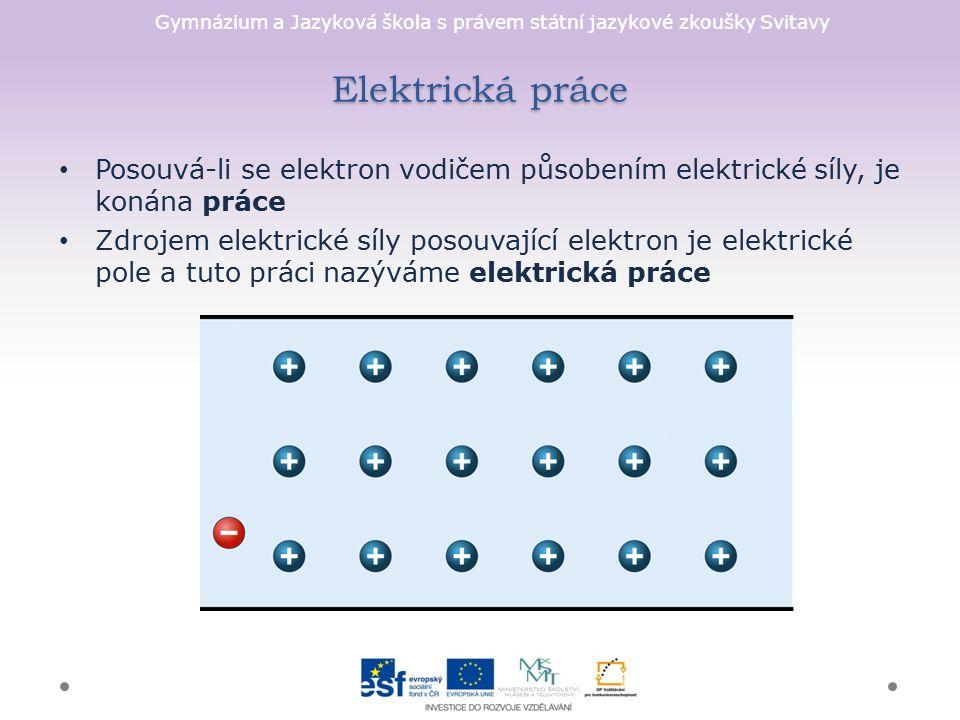 Gymnázium a Jazyková škola s právem státní jazykové zkoušky Svitavy Elektrická práce Posouvá-li se elektron vodičem působením elektrické síly, je konána práce Zdrojem elektrické síly posouvající elektron je elektrické pole a tuto práci nazýváme elektrická práce