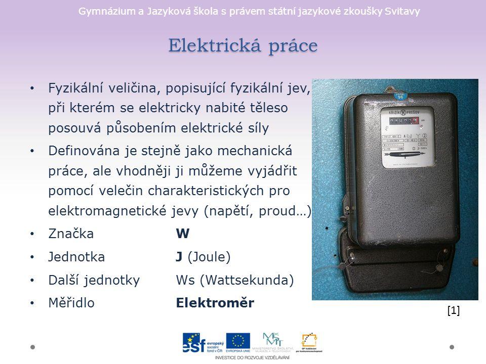 Gymnázium a Jazyková škola s právem státní jazykové zkoušky Svitavy Elektrická práce Fyzikální veličina, popisující fyzikální jev, při kterém se elektricky nabité těleso posouvá působením elektrické síly Definována je stejně jako mechanická práce, ale vhodněji ji můžeme vyjádřit pomocí velečin charakteristických pro elektromagnetické jevy (napětí, proud…) ZnačkaW JednotkaJ (Joule) Další jednotkyWs (Wattsekunda) MěřidloElektroměr [1]