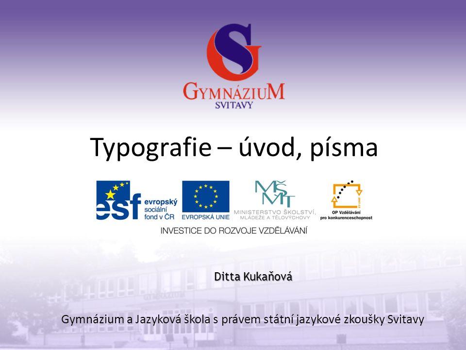 Typografie – úvod, písma Gymnázium a Jazyková škola s právem státní jazykové zkoušky Svitavy Ditta Kukaňová