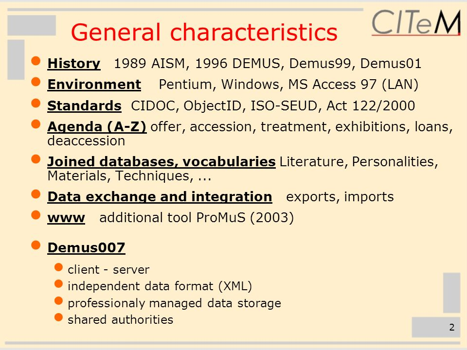 2 General characteristics  History 1989 AISM, 1996 DEMUS, Demus99, Demus01  Environment Pentium, Windows, MS Access 97 (LAN)  Standards CIDOC, ObjectID, ISO-SEUD, Act 122/2000  Agenda (A-Z) offer, accession, treatment, exhibitions, loans, deaccession  Joined databases, vocabularies Literature, Personalities, Materials, Techniques,...