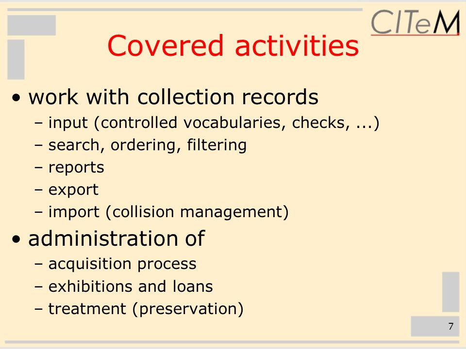 7 Covered activities work with collection records –input (controlled vocabularies, checks,...) –search, ordering, filtering –reports –export –import (collision management) administration of –acquisition process –exhibitions and loans –treatment (preservation)