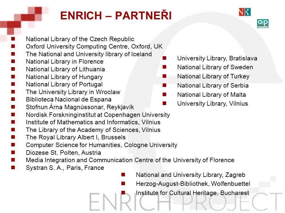 National Library of the Czech Republic Oxford University Computing Centre, Oxford, UK The National and University library of Iceland National Library in Florence National Library of Lithuania National Library of Hungary National Library of Portugal The University Library in Wroclaw Biblioteca Nacional de Espana Stofnun Árna Magnússonar, Reykjavík Nordisk Forskninginstitut at Copenhagen University Institute of Mathematics and Informatics, Vilnius The Library of the Academy of Sciences, Vilnius The Royal Library Albert I, Brussels Computer Science for Humanities, Cologne University Diozese St.