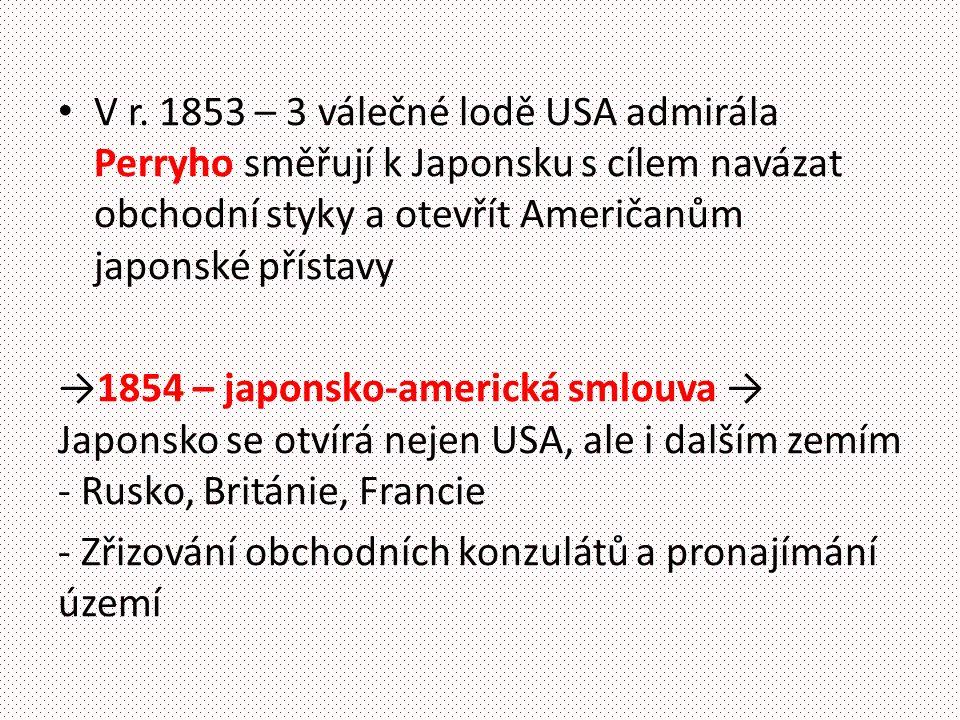 V r. 1853 – 3 válečné lodě USA admirála Perryho směřují k Japonsku s cílem navázat obchodní styky a otevřít Američanům japonské přístavy →1854 – japon