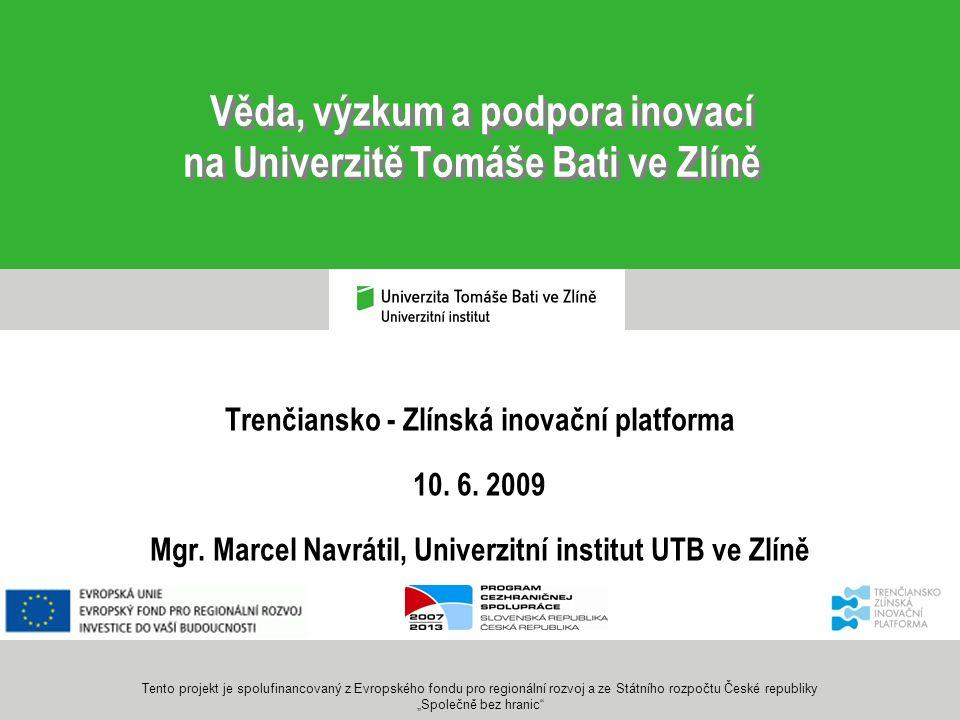Věda, výzkum a podpora inovací na Univerzitě Tomáše Bati ve Zlíně Trenčiansko - Zlínská inovační platforma 10. 6. 2009 Mgr. Marcel Navrátil, Univerzit