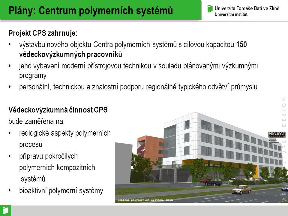 Plány: Centrum polymerních systémů Projekt CPS zahrnuje: výstavbu nového objektu Centra polymerních systémů s cílovou kapacitou 150 vědeckovýzkumných pracovníků jeho vybavení moderní přístrojovou technikou v souladu plánovanými výzkumnými programy personální, technickou a znalostní podporu regionálně typického odvětví průmyslu Vědeckovýzkumná činnost CPS bude zaměřena na: reologické aspekty polymerních procesů přípravu pokročilých polymerních kompozitních systémů bioaktivní polymerní systémy