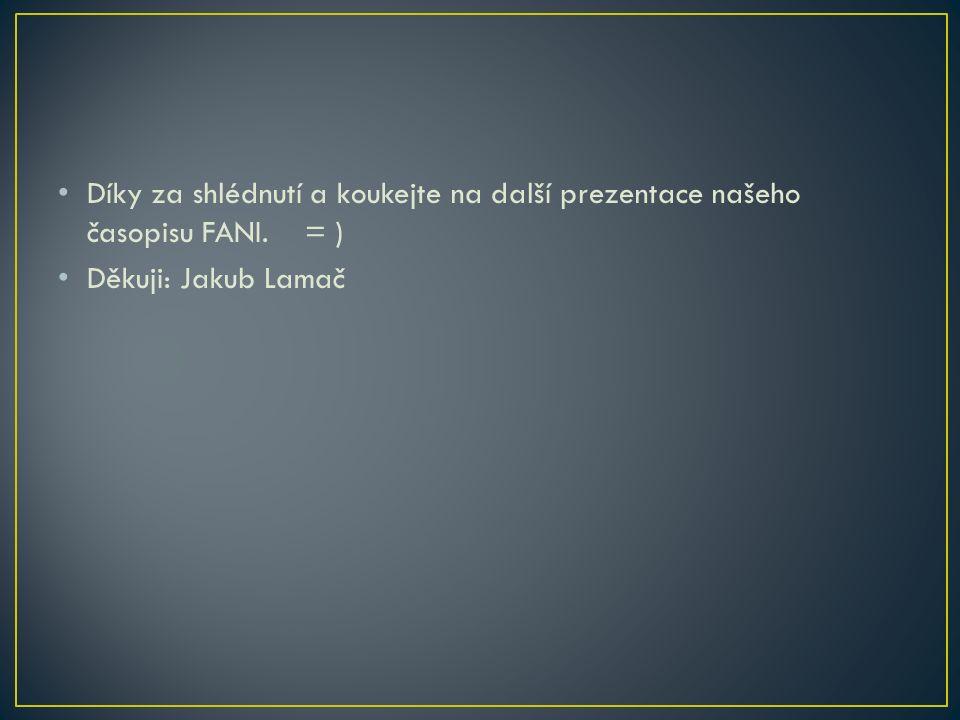 Díky za shlédnutí a koukejte na další prezentace našeho časopisu FANI. = ) Děkuji: Jakub Lamač