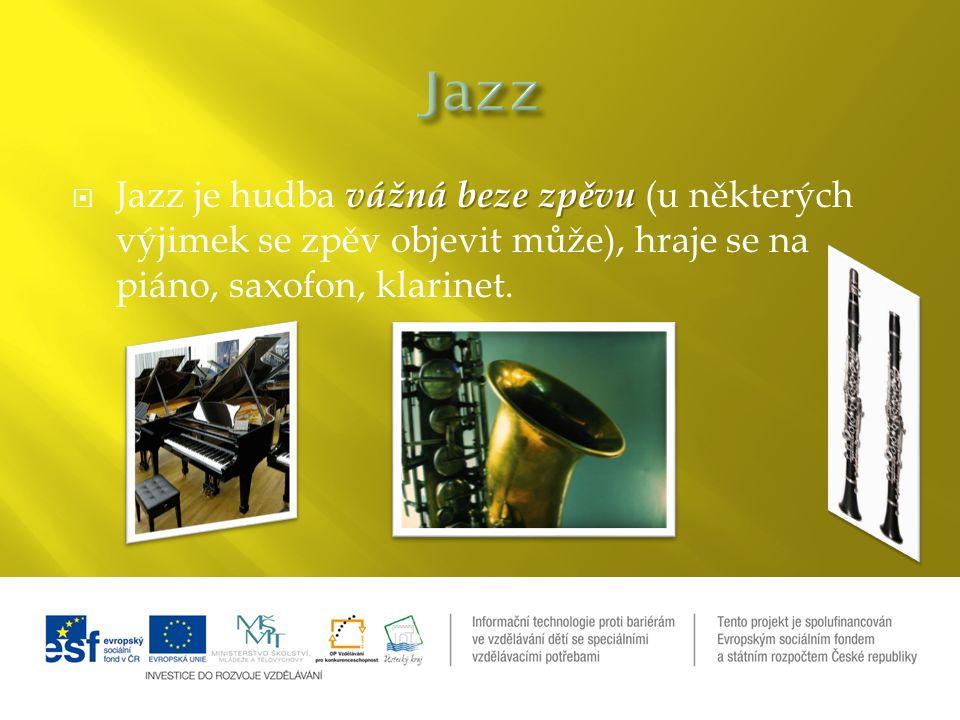 vážná beze zpěvu  Jazz je hudba vážná beze zpěvu (u některých výjimek se zpěv objevit může), hraje se na piáno, saxofon, klarinet.