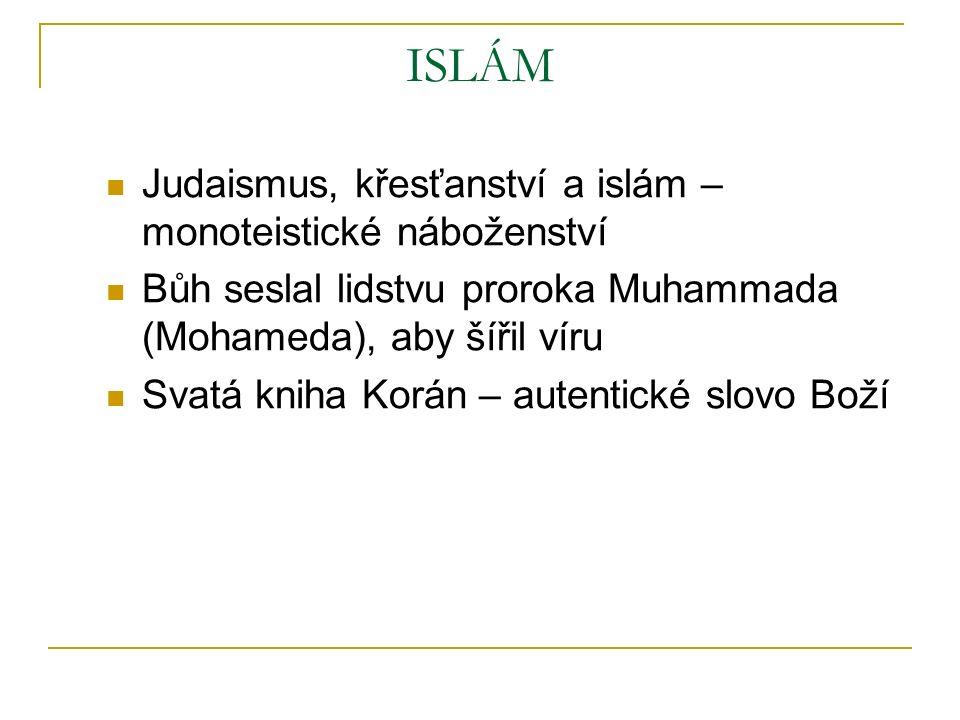 ISLÁM Judaismus, křesťanství a islám – monoteistické náboženství Bůh seslal lidstvu proroka Muhammada (Mohameda), aby šířil víru Svatá kniha Korán – autentické slovo Boží