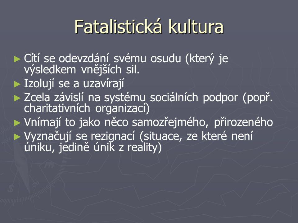 Fatalistická kultura ► ► Cítí se odevzdání svému osudu (který je výsledkem vnějších sil.
