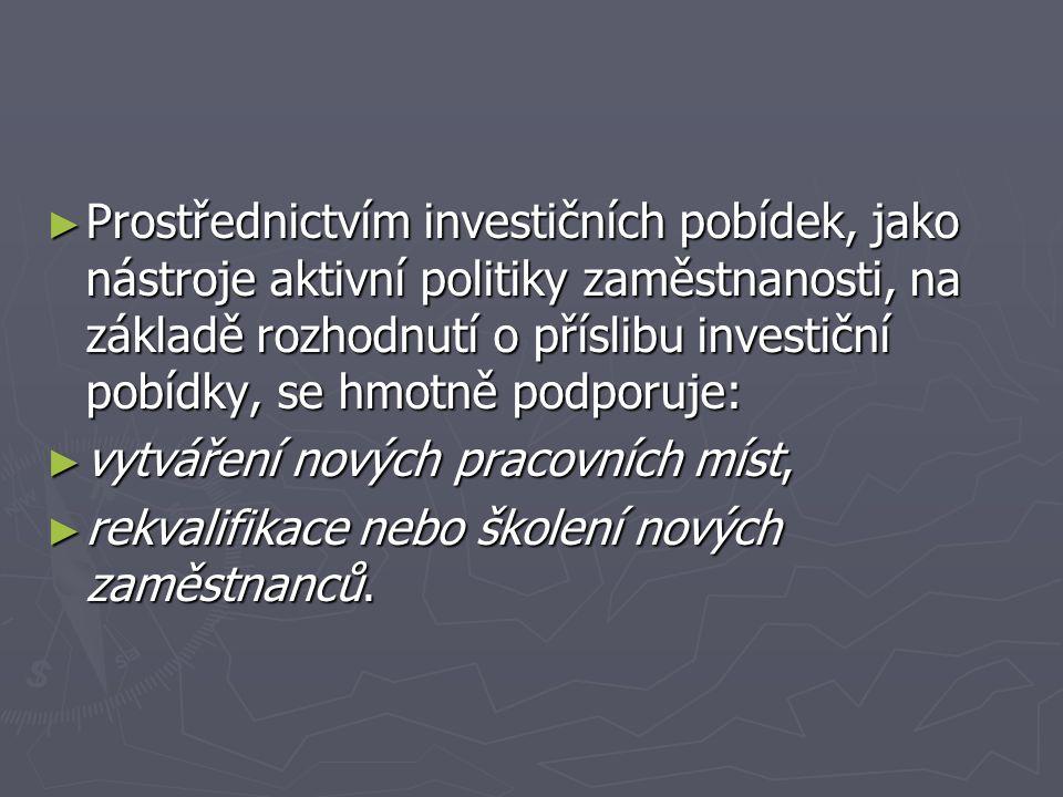 ► Prostřednictvím investičních pobídek, jako nástroje aktivní politiky zaměstnanosti, na základě rozhodnutí o příslibu investiční pobídky, se hmotně podporuje: ► vytváření nových pracovních míst, ► rekvalifikace nebo školení nových zaměstnanců.