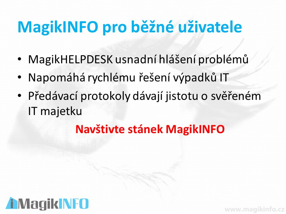 MagikINFO pro běžné uživatele MagikHELPDESK usnadní hlášení problémů Napomáhá rychlému řešení výpadků IT Předávací protokoly dávají jistotu o svěřeném IT majetku Navštivte stánek MagikINFO