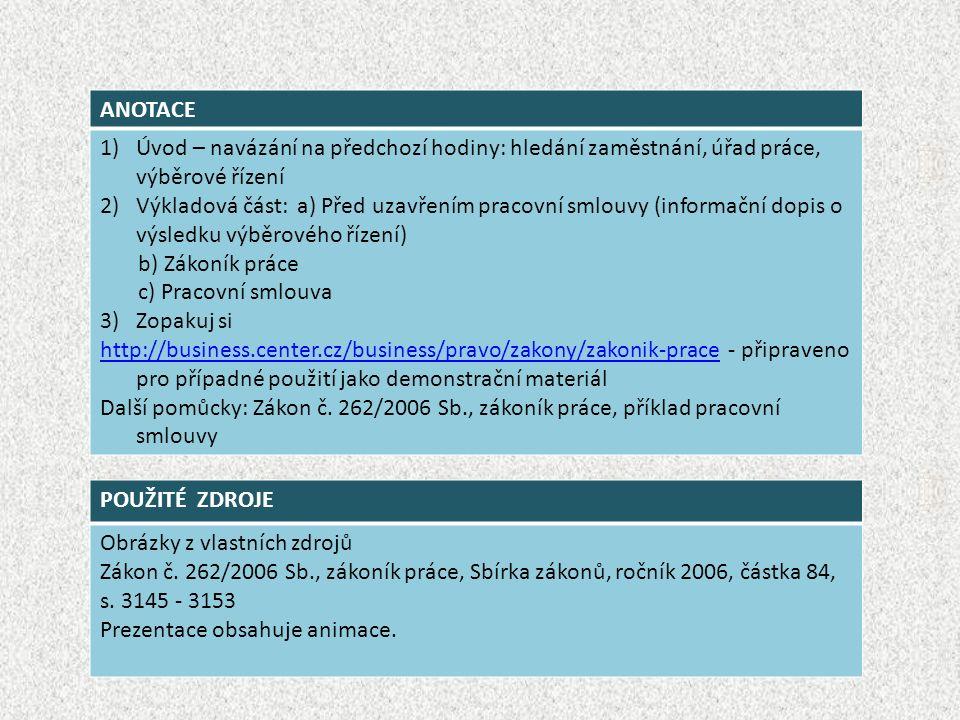 ANOTACE 1)Úvod – navázání na předchozí hodiny: hledání zaměstnání, úřad práce, výběrové řízení 2)Výkladová část: a) Před uzavřením pracovní smlouvy (informační dopis o výsledku výběrového řízení) b) Zákoník práce c) Pracovní smlouva 3) Zopakuj si http://business.center.cz/business/pravo/zakony/zakonik-pracehttp://business.center.cz/business/pravo/zakony/zakonik-prace - připraveno pro případné použití jako demonstrační materiál Další pomůcky: Zákon č.