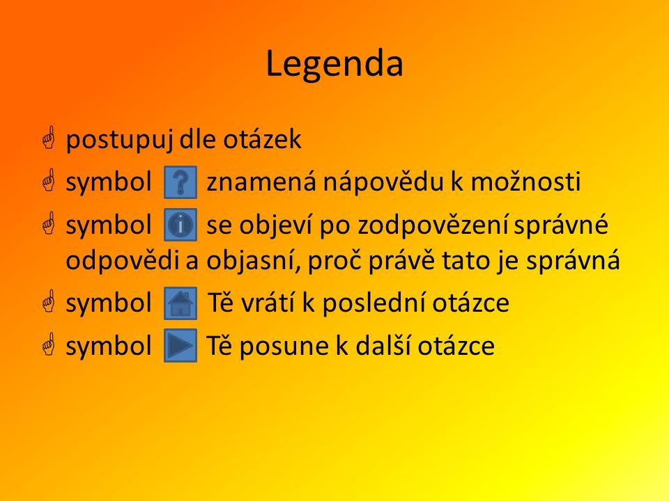 Legenda  postupuj dle otázek  symbol znamená nápovědu k možnosti  symbol se objeví po zodpovězení správné odpovědi a objasní, proč právě tato je správná  symbol Tě vrátí k poslední otázce  symbol Tě posune k další otázce