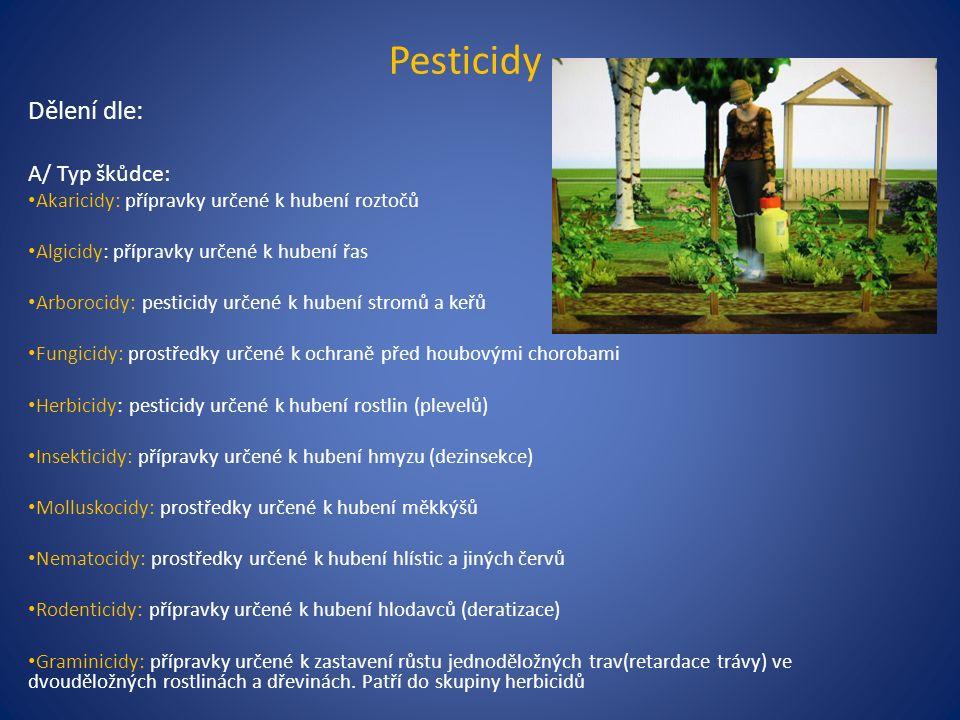 Pesticidy Dělení dle: A/ Typ škůdce: Akaricidy: přípravky určené k hubení roztočů Algicidy: přípravky určené k hubení řas Arborocidy: pesticidy určené k hubení stromů a keřů Fungicidy: prostředky určené k ochraně před houbovými chorobami Herbicidy: pesticidy určené k hubení rostlin (plevelů) Insekticidy: přípravky určené k hubení hmyzu (dezinsekce) Molluskocidy: prostředky určené k hubení měkkýšů Nematocidy: prostředky určené k hubení hlístic a jiných červů Rodenticidy: přípravky určené k hubení hlodavců (deratizace) Graminicidy: přípravky určené k zastavení růstu jednoděložných trav(retardace trávy) ve dvouděložných rostlinách a dřevinách.