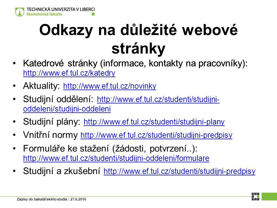 Zápisy do bakalářského studia | 27.6.2016 Odkazy na důležité webové stránky Katedrové stránky (informace, kontakty na pracovníky):Katedrové stránky (informace, kontakty na pracovníky): http://www.ef.tul.cz/katedry http://www.ef.tul.cz/katedry Aktuality: http://www.ef.tul.cz/novinky http://www.ef.tul.cz/novinky Studijní oddělení: http://www.ef.tul.cz/studenti/studijni- oddeleni/studijni-oddeleni http://www.ef.tul.cz/studenti/studijni- oddeleni/studijni-oddeleni Studijní plány: http://www.ef.tul.cz/studenti/studijni-plany http://www.ef.tul.cz/studenti/studijni-plany Vnitřní normy http://www.ef.tul.cz/studenti/studijni-predpisy http://www.ef.tul.cz/studenti/studijni-predpisy Formuláře ke stažení (žádosti, potvrzení..): http://www.ef.tul.cz/studenti/studijni-oddeleni/formulare http://www.ef.tul.cz/studenti/studijni-oddeleni/formulare Studijní a zkušební http://www.ef.tul.cz/studenti/studijni-predpisy http://www.ef.tul.cz/studenti/studijni-predpisy