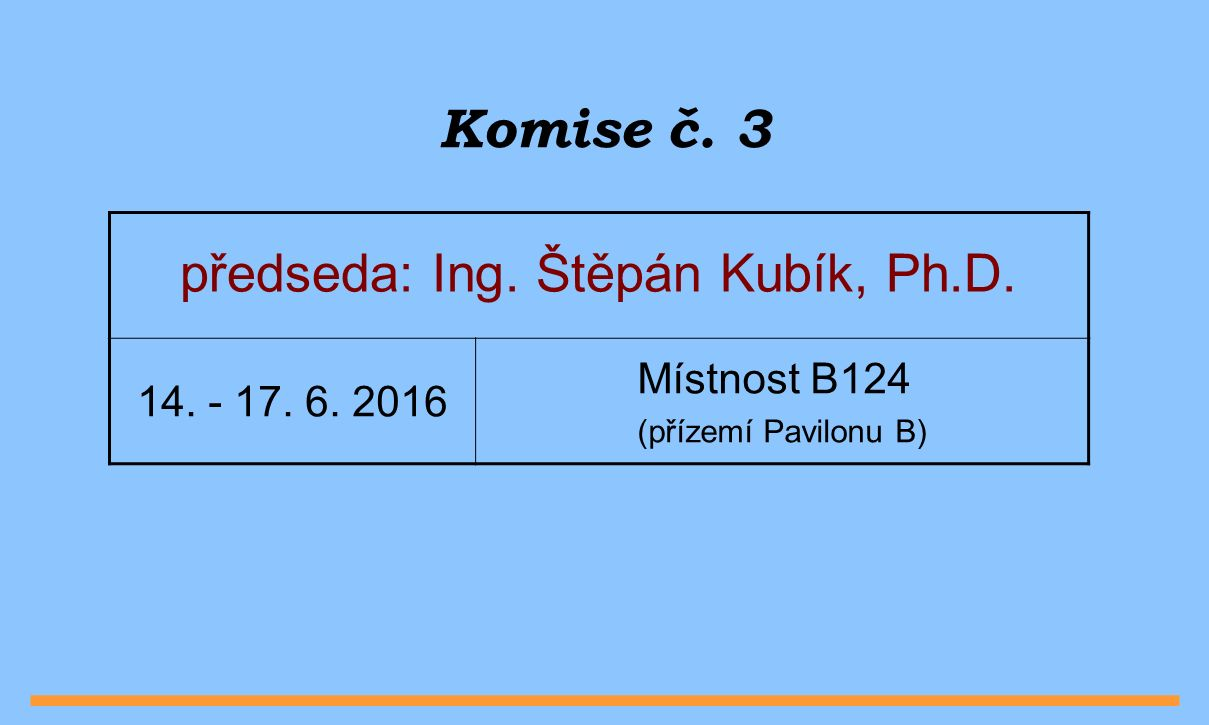 Komise č. 3 předseda: Ing. Štěpán Kubík, Ph.D. 14. - 17. 6. 2016 Místnost B124 (přízemí Pavilonu B)
