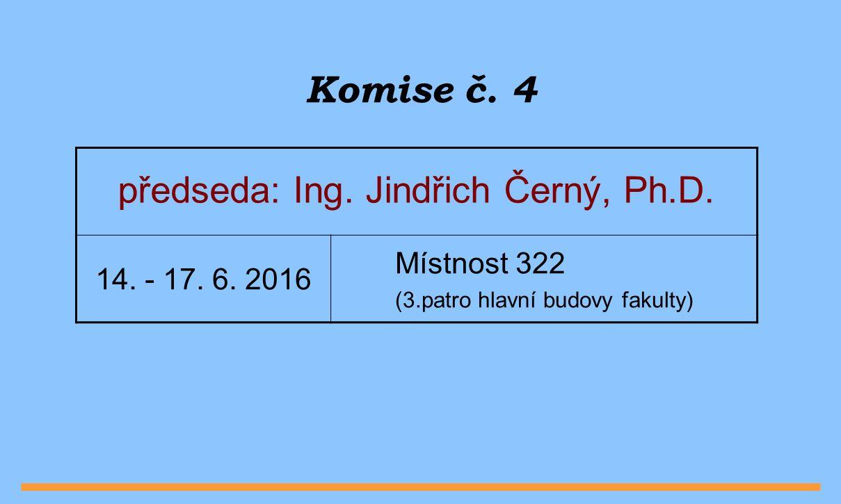 Komise č. 4 předseda: Ing. Jindřich Černý, Ph.D.