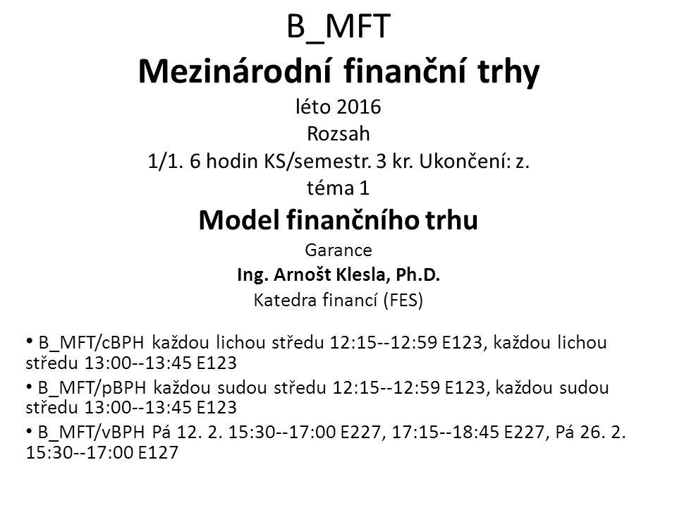 B_MFT Mezinárodní finanční trhy léto 2016 Rozsah 1/1. 6 hodin KS/semestr. 3 kr. Ukončení: z. téma 1 Model finančního trhu Garance Ing. Arnošt Klesla,