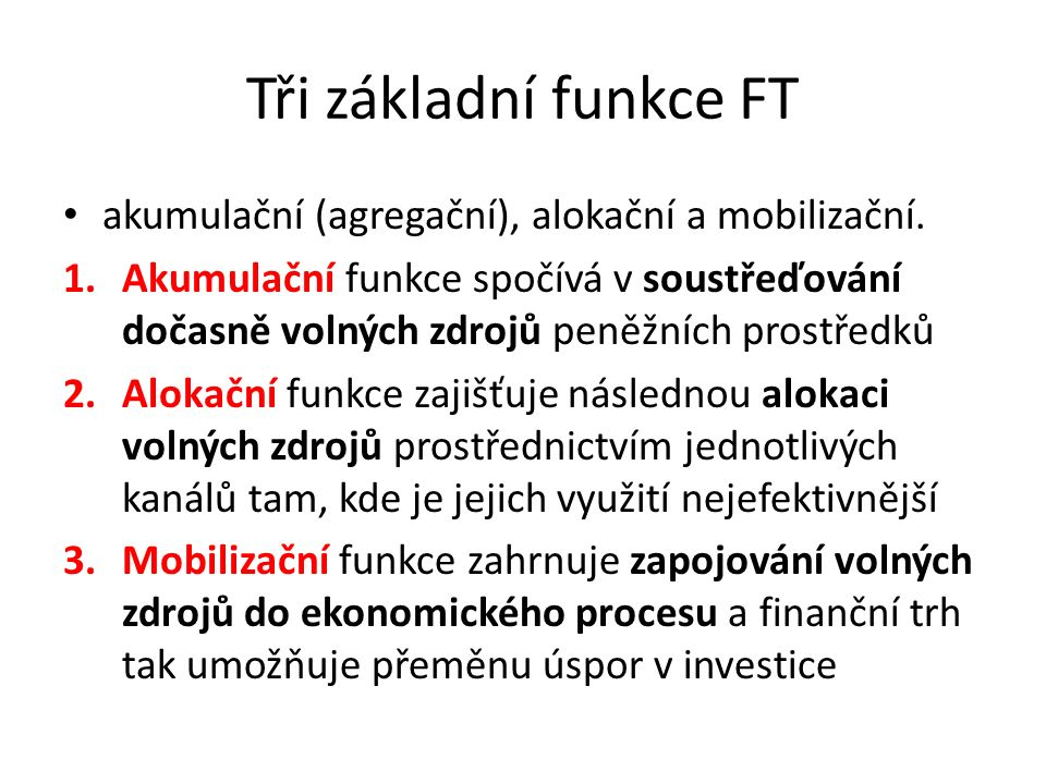 Tři základní funkce FT akumulační (agregační), alokační a mobilizační. 1.Akumulační funkce spočívá v soustřeďování dočasně volných zdrojů peněžních pr