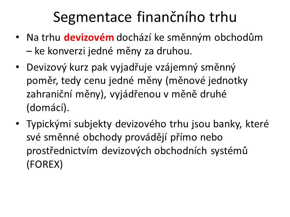 Segmentace finančního trhu Na trhu devizovém dochází ke směnným obchodům – ke konverzi jedné měny za druhou. Devizový kurz pak vyjadřuje vzájemný směn