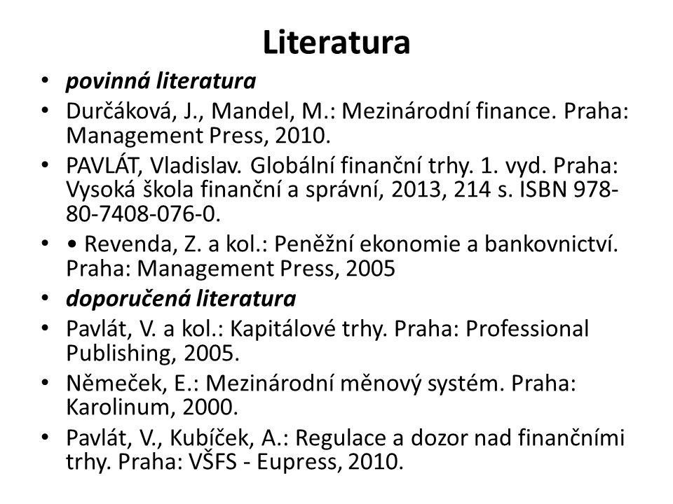 Literatura povinná literatura Durčáková, J., Mandel, M.: Mezinárodní finance. Praha: Management Press, 2010. PAVLÁT, Vladislav. Globální finanční trhy