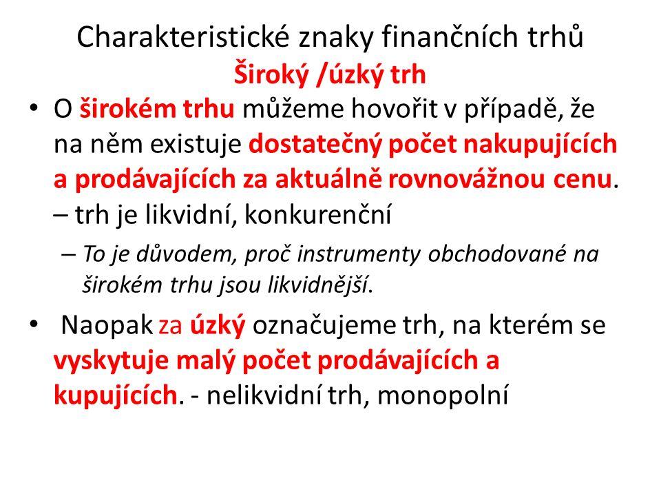 Charakteristické znaky finančních trhů Široký /úzký trh O širokém trhu můžeme hovořit v případě, že na něm existuje dostatečný počet nakupujících a pr