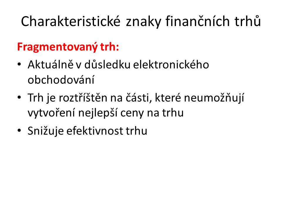 Charakteristické znaky finančních trhů Fragmentovaný trh: Aktuálně v důsledku elektronického obchodování Trh je roztříštěn na části, které neumožňují